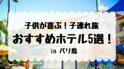 【 2020年版 】子供が喜ぶ!子連れ旅おすすめホテル5選 in バリ島